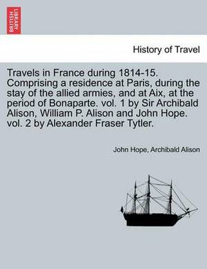 Travels in France During 1814-15. Comprising a Residence at Paris, During the Stay of the Allied Armies, and at AIX, at the Period of Bonaparte. Vol. 1 by Sir Archibald Alison, William P. Alison and John Hope. Vol. 2 by Alexander Fraser Tytler.Vol. II.