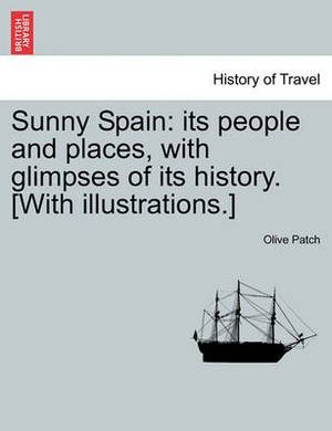 Sunny Spain: Its People and Places, with Glimpses of Its History. [With Illustrations.]