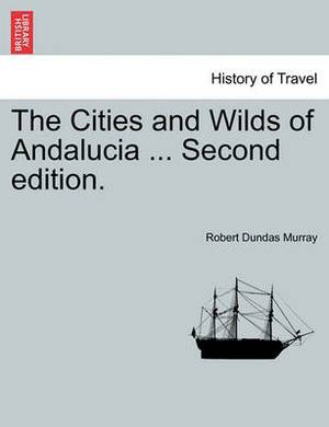 The Cities and Wilds of Andalucia ... Second Edition, Vol. I