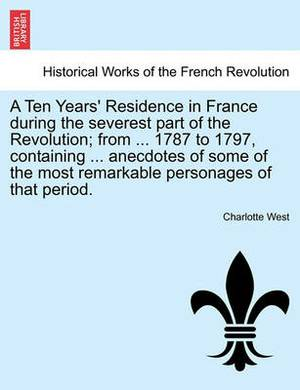 A Ten Years' Residence in France During the Severest Part of the Revolution; From ... 1787 to 1797, Containing ... Anecdotes of Some of the Most Remarkable Personages of That Period.