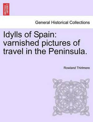 Idylls of Spain: Varnished Pictures of Travel in the Peninsula.