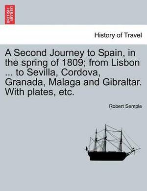 A Second Journey to Spain, in the Spring of 1809; From Lisbon ... to Sevilla, Cordova, Granada, Malaga and Gibraltar. with Plates, Etc.