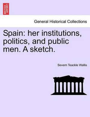 Spain: Her Institutions, Politics, and Public Men. a Sketch.