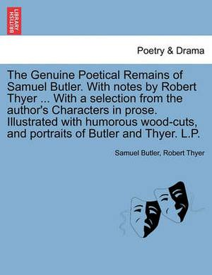 The Genuine Poetical Remains of Samuel Butler. with Notes by Robert Thyer ... with a Selection from the Author's Characters in Prose. Illustrated with Humorous Wood-Cuts, and Portraits of Butler and Thyer. L.P.