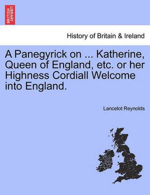 A Panegyrick on ... Katherine, Queen of England, Etc. or Her Highness Cordiall Welcome Into England.