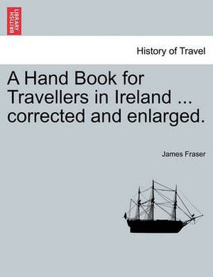 A Hand Book for Travellers in Ireland ... Corrected and Enlarged.