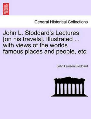 John L. Stoddard's Lectures [On His Travels]. Illustrated ... with Views of the Worlds Famous Places and People, Etc. Vol. X