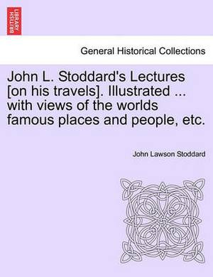 John L. Stoddard's Lectures [On His Travels]. Illustrated ... with Views of the Worlds Famous Places and People, Etc. Vol. II.