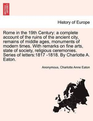 Rome in the 19th C.: A Complete Account of the Ruins of the Ancient City, Remains of Middle Ages, Monuments of Modern Times. with Remarks on Arts, State of Society, Religious Ceremonies. Series of Letters:1817-1818. by C. Eaton. Vol. I, Second Edition