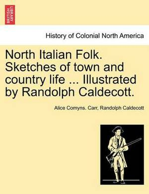 North Italian Folk. Sketches of Town and Country Life ... Illustrated by Randolph Caldecott.