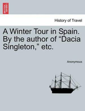 A Winter Tour in Spain. by the Author of  Dacia Singleton,  Etc.