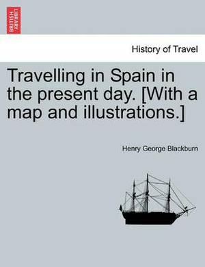 Travelling in Spain in the Present Day. [With a Map and Illustrations.]