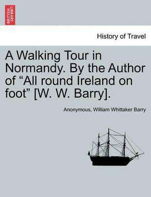 A Walking Tour in Normandy. by the Author of  All Round Ireland on Foot  [W. W. Barry].