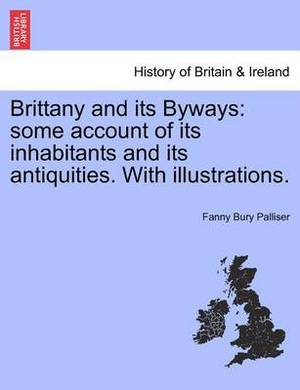 Brittany and Its Byways: Some Account of Its Inhabitants and Its Antiquities. with Illustrations.