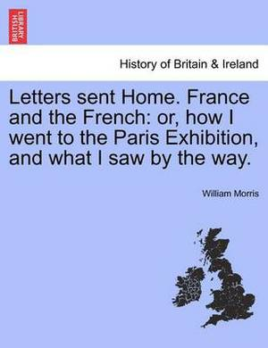 Letters Sent Home. France and the French: Or, How I Went to the Paris Exhibition, and What I Saw by the Way.