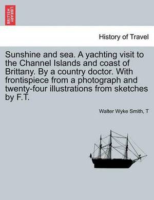 Sunshine and Sea. a Yachting Visit to the Channel Islands and Coast of Brittany. by a Country Doctor. with Frontispiece from a Photograph and Twenty-Four Illustrations from Sketches by F.T.