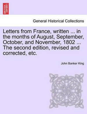 Letters from France, Written ... in the Months of August, September, October, and November, 1802 ... the Second Edition, Revised and Corrected, Etc.