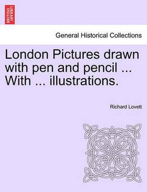 London Pictures Drawn with Pen and Pencil ... with ... Illustrations.