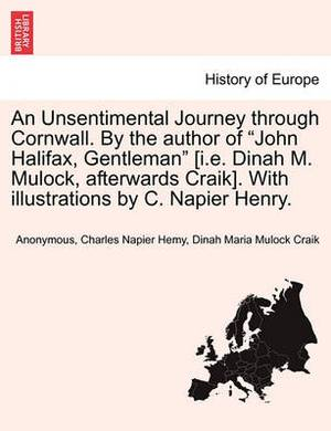 An Unsentimental Journey Through Cornwall. by the Author of John Halifax, Gentleman [I.E. Dinah M. Mulock, Afterwards Craik]. with Illustrations by C. Napier Henry.