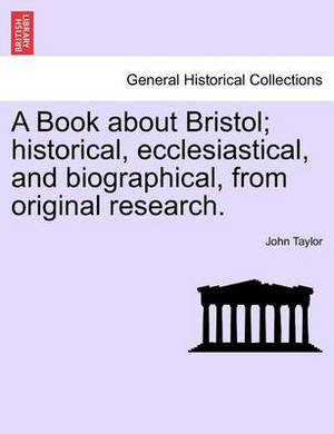 A Book about Bristol; Historical, Ecclesiastical, and Biographical, from Original Research.