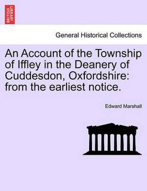 An Account of the Township of Iffley in the Deanery of Cuddesdon, Oxfordshire: From the Earliest Notice.