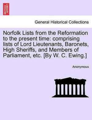 Norfolk Lists from the Reformation to the Present Time: Comprising Lists of Lord Lieutenants, Baronets, High Sheriffs, and Members of Parliament, Etc. [By W. C. Ewing.]