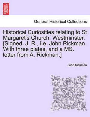 Historical Curiosities Relating to St Margaret's Church, Westminster. [Signed, J. R., i.e. John Rickman. with Three Plates, and a Ms. Letter from A. Rickman.]