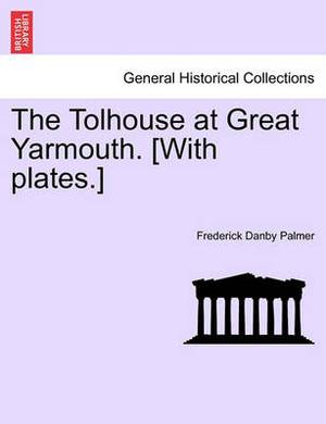 The Tolhouse at Great Yarmouth. [With Plates.]