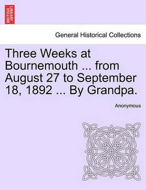 Three Weeks at Bournemouth ... from August 27 to September 18, 1892 ... by Grandpa.