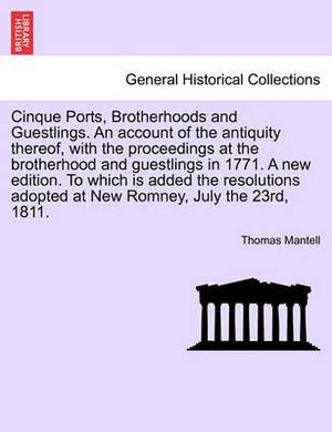 Cinque Ports, Brotherhoods and Guestlings. an Account of the Antiquity Thereof, with the Proceedings at the Brotherhood and Guestlings in 1771. a New Edition. to Which Is Added the Resolutions Adopted at New Romney, July the 23rd, 1811.