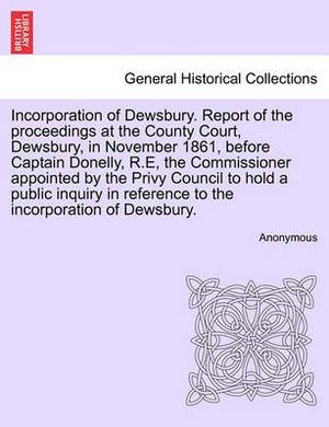 Incorporation of Dewsbury. Report of the Proceedings at the County Court, Dewsbury, in November 1861, Before Captain Donelly, R.E, the Commissioner Appointed by the Privy Council to Hold a Public Inquiry in Reference to the Incorporation of Dewsbury.