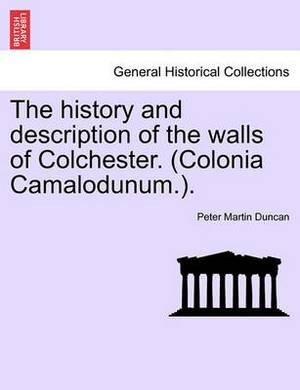 The History and Description of the Walls of Colchester. (Colonia Camalodunum.).