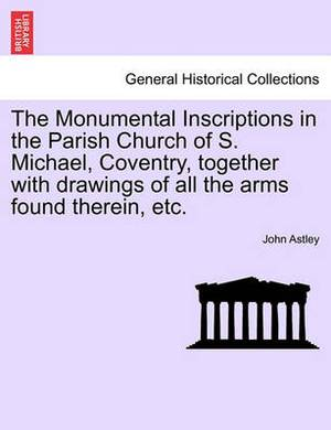 The Monumental Inscriptions in the Parish Church of S. Michael, Coventry, Together with Drawings of All the Arms Found Therein, Etc.