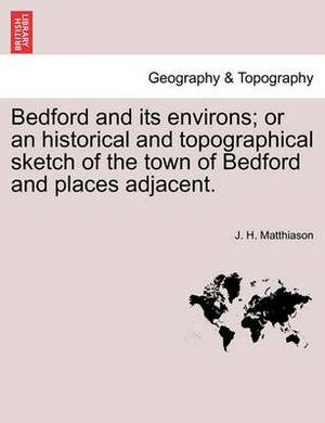 Bedford and Its Environs; Or an Historical and Topographical Sketch of the Town of Bedford and Places Adjacent.
