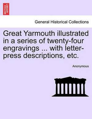 Great Yarmouth Illustrated in a Series of Twenty-Four Engravings ... with Letter-Press Descriptions, Etc.