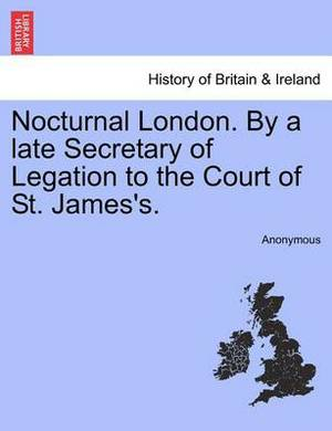 Nocturnal London. by a Late Secretary of Legation to the Court of St. James's.
