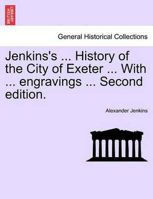 Jenkins's ... History of the City of Exeter ... with ... Engravings ... Second Edition.