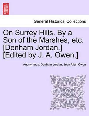 On Surrey Hills. by a Son of the Marshes, Etc. [Denham Jordan.] [Edited by J. A. Owen.]