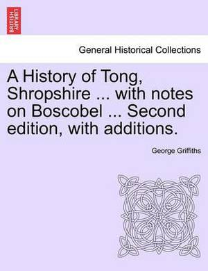 A History of Tong, Shropshire ... with Notes on Boscobel ... Second Edition, with Additions.