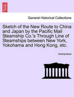 Sketch of the New Route to China and Japan by the Pacific Mail Steamship Co.'s Through Line of Steamships Between New York, Yokohama and Hong Kong, Etc.