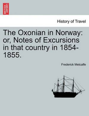 The Oxonian in Norway: Or, Notes of Excursions in That Country in 1854-1855.
