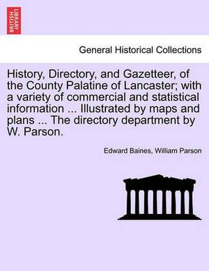 History, Directory, and Gazetteer, of the County Palatine of Lancaster; With a Variety of Commercial and Statistical Information ... Illustrated by Maps and Plans ... the Directory Department by W. Parson.