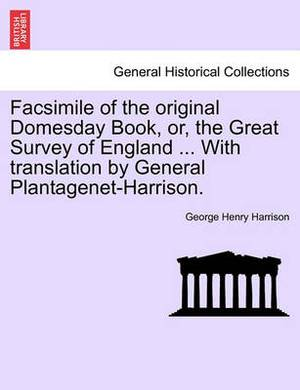 Facsimile of the Original Domesday Book, Or, the Great Survey of England ... with Translation by General Plantagenet-Harrison.