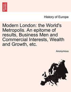Modern London: The World's Metropolis. an Epitome of Results, Business Men and Commercial Interests, Wealth and Growth, Etc.Vol.I