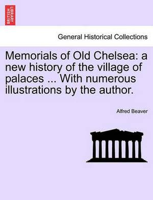 Memorials of Old Chelsea: A New History of the Village of Palaces ... with Numerous Illustrations by the Author.