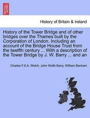 History of the Tower Bridge and of Other Bridges Over the Thames Built by the Corporation of London. Including an Account of the Bridge House Trust from the Twelfth Century ... with a Description of the Tower Bridge by J. W. Barry ... and an