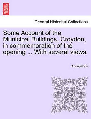 Some Account of the Municipal Buildings, Croydon, in Commemoration of the Opening ... with Several Views.