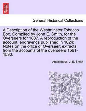 A Description of the Westminster Tobacco Box. Compiled by John E. Smith, for the Overseers for 1887. a Reproduction of the Account, Engravings Published in 1824; Notes on the Office of Overseer; Extracts from the Accounts of the Overseers 1561-1590.