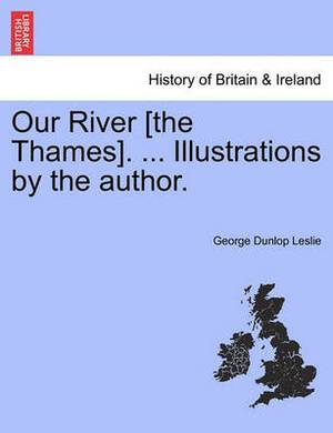 Our River [The Thames]. ... Illustrations by the Author.