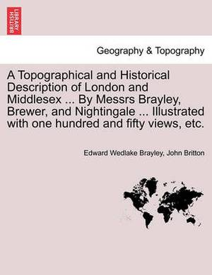 A Topographical and Historical Description of London and Middlesex ... by Messrs Brayley, Brewer, and Nightingale ... Illustrated with One Hundred and Fifty Views, Etc. Vol. III.